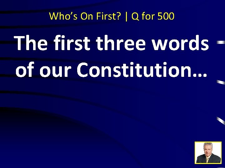 Who's On First? | Q for 500 The first three words of our Constitution…