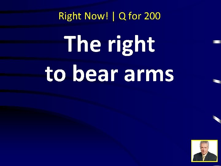 Right Now! | Q for 200 The right to bear arms