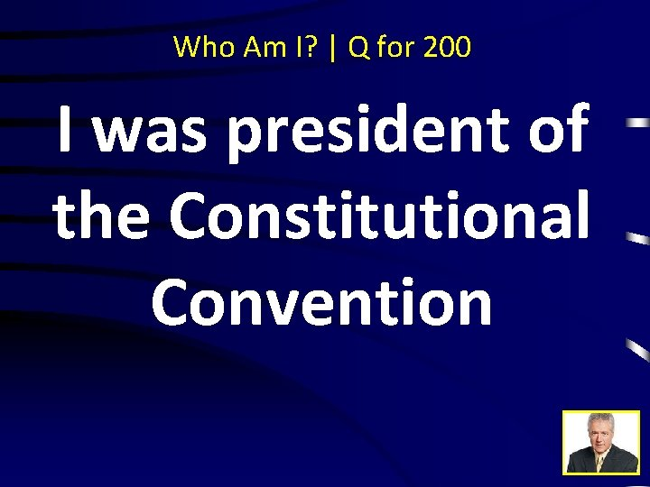Who Am I? | Q for 200 I was president of the Constitutional Convention