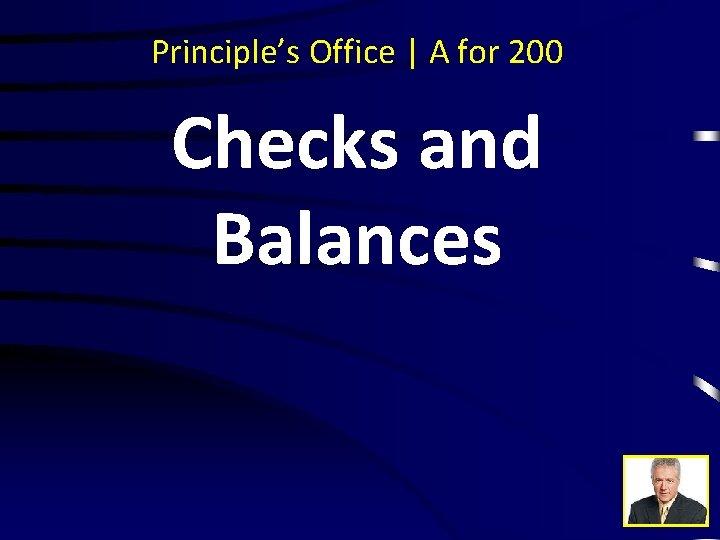 Principle's Office | A for 200 Checks and Balances
