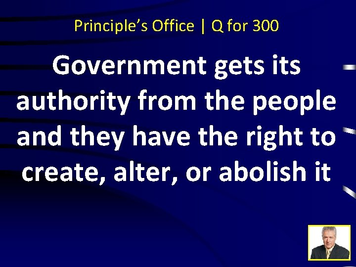 Principle's Office | Q for 300 Government gets its authority from the people and