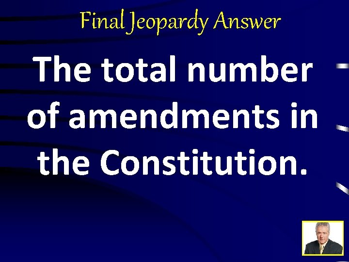 Final Jeopardy Answer The total number of amendments in the Constitution.