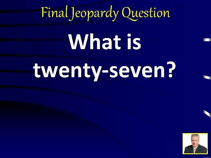 Final Jeopardy Question What is twenty-seven?