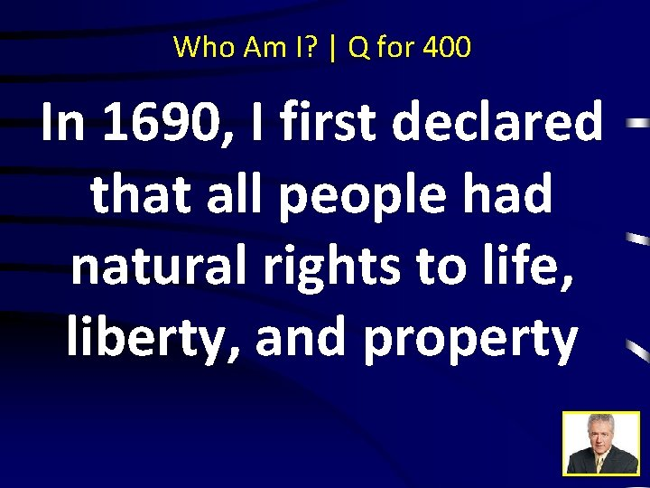 Who Am I? | Q for 400 In 1690, I first declared that all