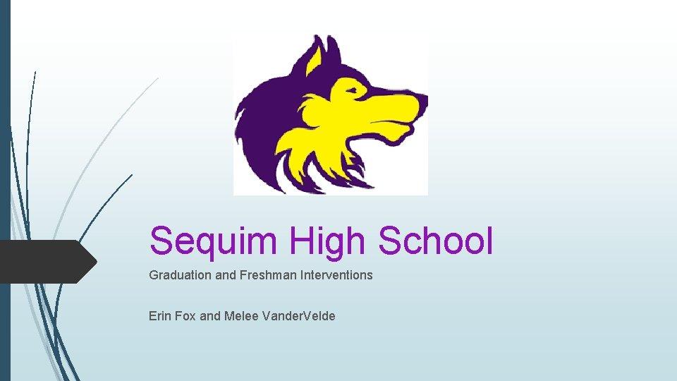 Sequim High School Graduation and Freshman Interventions Erin Fox and Melee Vander. Velde
