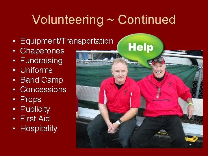 Volunteering ~ Continued • • • Equipment/Transportation Chaperones Fundraising Uniforms Band Camp Concessions Props