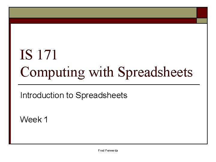 IS 171 Computing with Spreadsheets Introduction to Spreadsheets Week 1 Fred Ferwerda