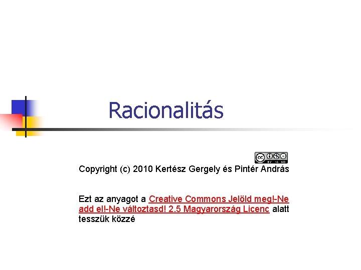 Racionalitás Copyright (c) 2010 Kertész Gergely és Pintér András Ezt az anyagot a Creative
