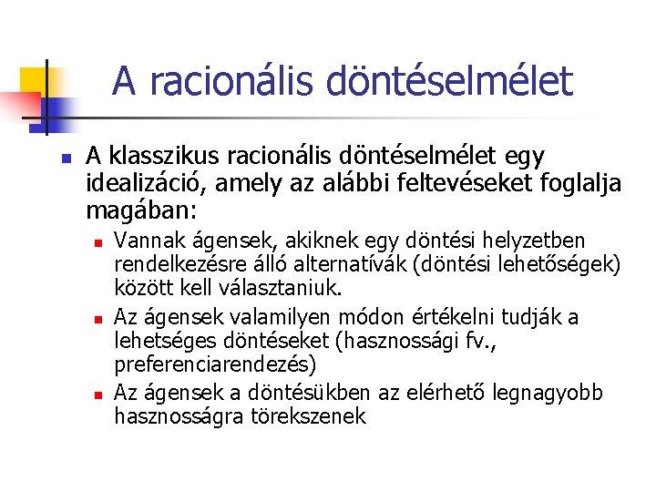 A racionális döntéselmélet n A klasszikus racionális döntéselmélet egy idealizáció, amely az alábbi feltevéseket