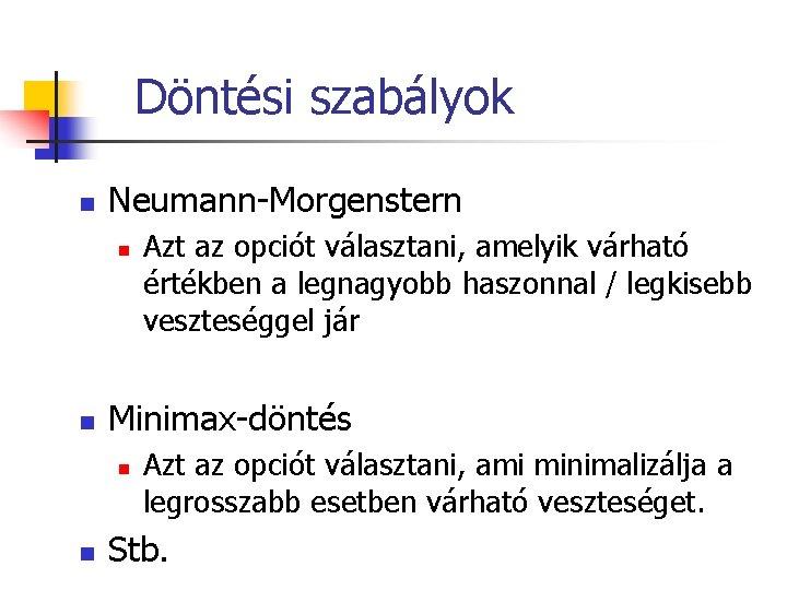 Döntési szabályok n Neumann-Morgenstern n n Minimax-döntés n n Azt az opciót választani, amelyik