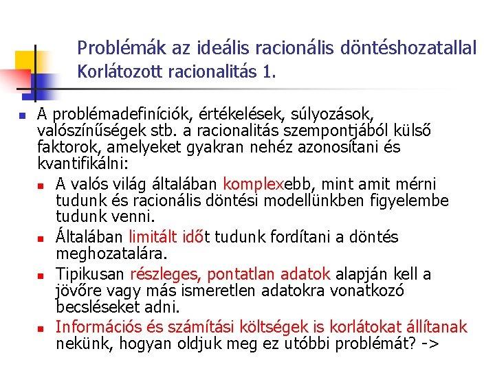 Problémák az ideális racionális döntéshozatallal Korlátozott racionalitás 1. n A problémadefiníciók, értékelések, súlyozások, valószínűségek