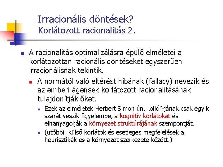 Irracionális döntések? Korlátozott racionalitás 2. n A racionalitás optimalizálásra épülő elméletei a korlátozottan racionális