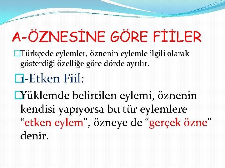 A-ÖZNESİNE GÖRE FİİLER �Türkçede eylemler, öznenin eylemle ilgili olarak gösterdiği özelliğe göre dörde ayrılır.