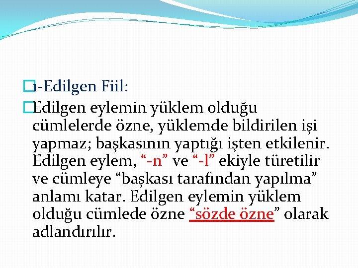 � 1 -Edilgen Fiil: �Edilgen eylemin yüklem olduğu cümlelerde özne, yüklemde bildirilen işi yapmaz;