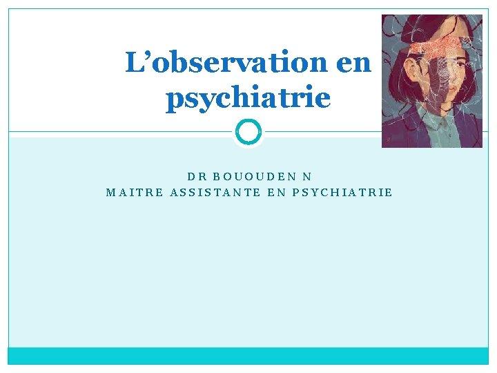 L'observation en psychiatrie DR BOUOUDEN N MAITRE ASSISTANTE EN PSYCHIATRIE