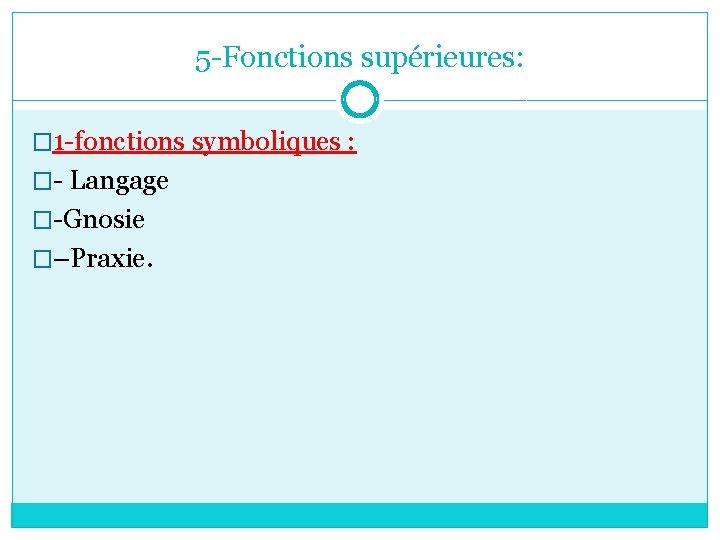 5 -Fonctions supérieures: � 1 -fonctions symboliques : �- Langage �-Gnosie �–Praxie.