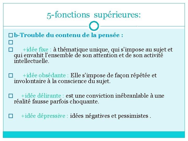 5 -fonctions supérieures: � b-Trouble du contenu de la pensée : � � +idée