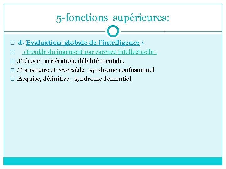 5 -fonctions supérieures: � d- Evaluation globale de l'intelligence : � +trouble du jugement