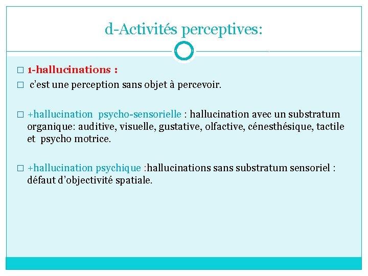 d-Activités perceptives: � 1 -hallucinations : � c'est une perception sans objet à percevoir.