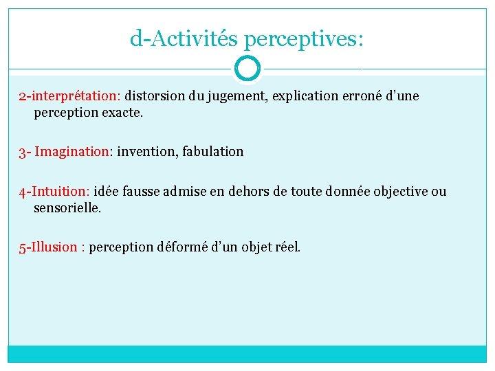 d-Activités perceptives: 2 -interprétation: distorsion du jugement, explication erroné d'une perception exacte. 3 -