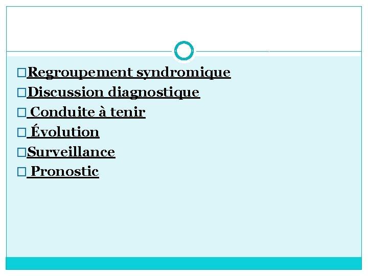 �Regroupement syndromique �Discussion diagnostique � Conduite à tenir � Évolution �Surveillance � Pronostic