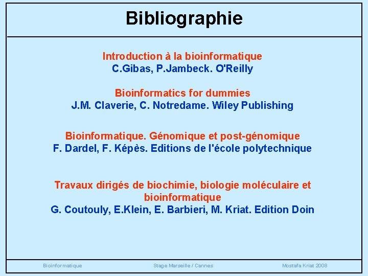 Bibliographie Introduction à la bioinformatique C. Gibas, P. Jambeck. O'Reilly Bioinformatics for dummies J.