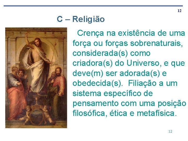 12 C – Religião Crença na existência de uma força ou forças sobrenaturais, considerada(s)