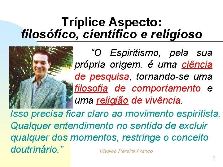 """Tríplice Aspecto: filosófico, científico e religioso """"O Espiritismo, pela sua própria origem, é uma"""