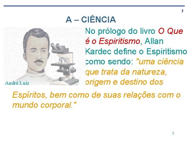 3 André Luiz A – CIÊNCIA No prólogo do livro O Que é o