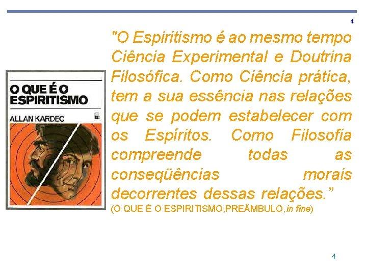 """4 """"O Espiritismo é ao mesmo tempo Ciência Experimental e Doutrina Filosófica. Como Ciência"""