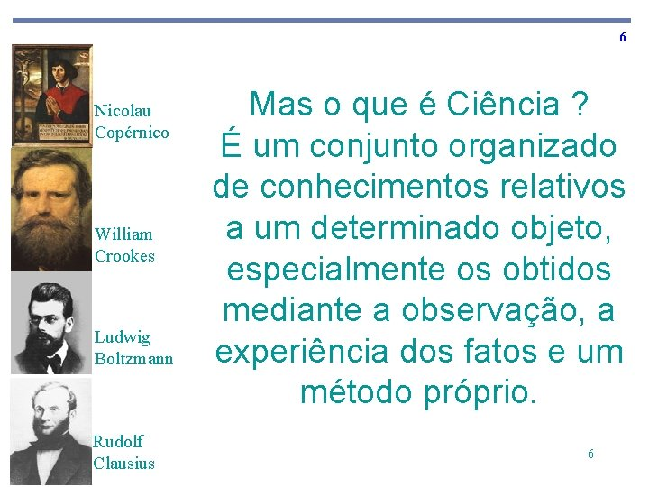6 Nicolau Copérnico William Crookes Ludwig Boltzmann Rudolf Clausius Mas o que é Ciência