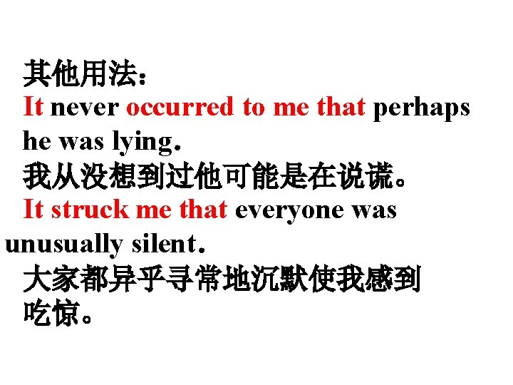 其他用法: It never occurred to me that perhaps he was lying. 我从没想到过他可能是在说谎。 It struck