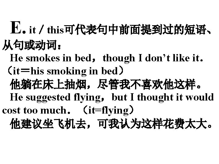 E. it/this可代表句中前面提到过的短语、 从句或动词: He smokes in bed,though I don't like it. (it=his smoking in