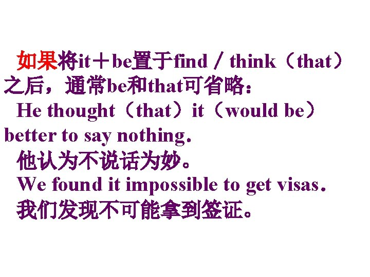 如果将it+be置于find/think(that) 之后,通常be和that可省略: He thought(that)it(would be) better to say nothing. 他认为不说话为妙。 We found it impossible