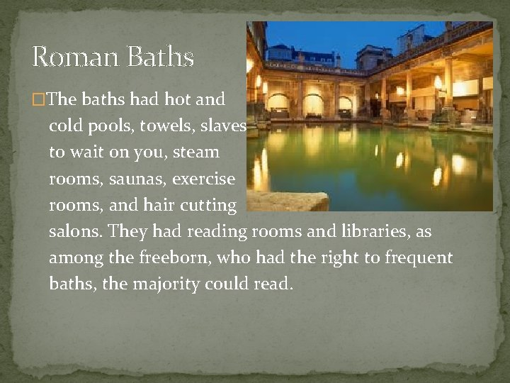 Roman Baths �The baths had hot and cold pools, towels, slaves to wait on