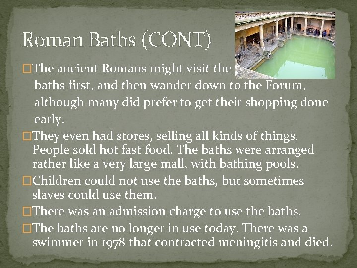 Roman Baths (CONT) �The ancient Romans might visit the baths first, and then wander