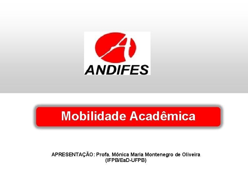 Mobilidade Acadêmica APRESENTAÇÃO: Profa. Mônica Maria Montenegro de Oliveira (IFPB/Ea. D-UFPB)