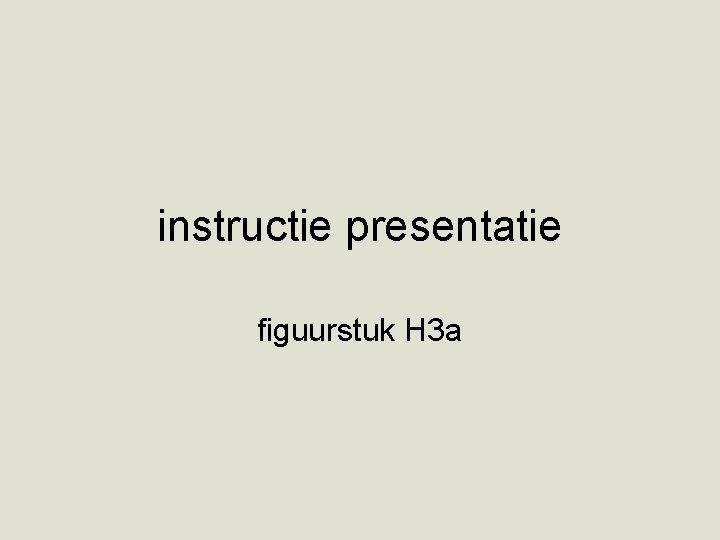instructie presentatie figuurstuk H 3 a