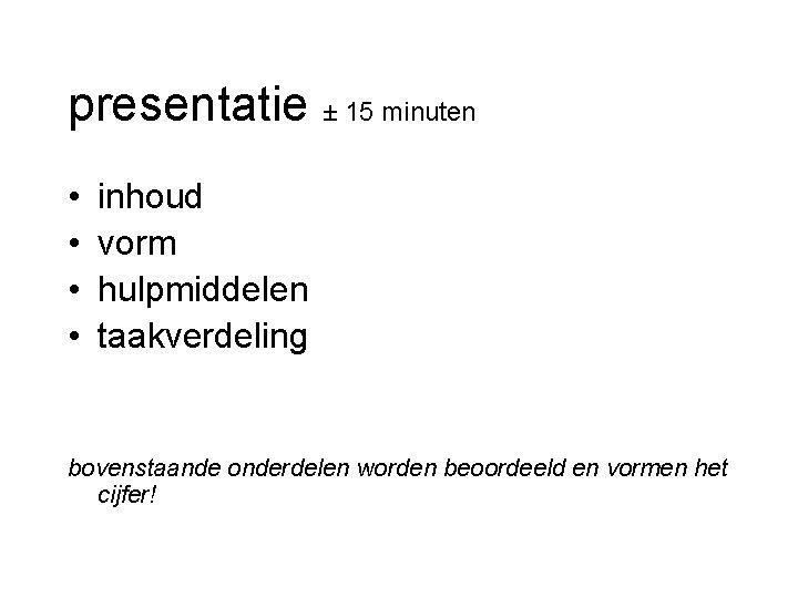 presentatie ± 15 minuten • • inhoud vorm hulpmiddelen taakverdeling bovenstaande onderdelen worden beoordeeld