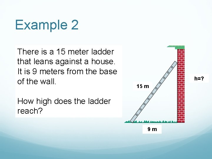 Example 2 There is a 15 meter ladder that leans against a house. It