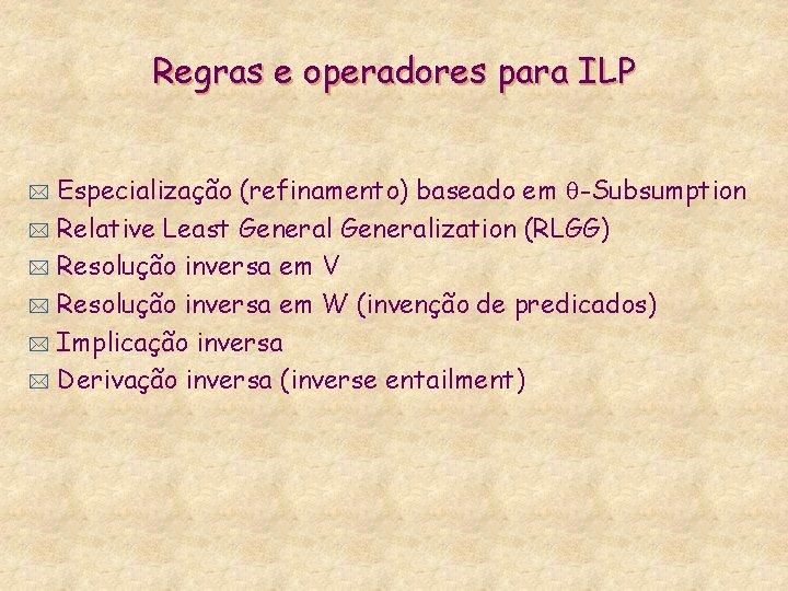 Regras e operadores para ILP Especialização (refinamento) baseado em -Subsumption * Relative Least Generalization
