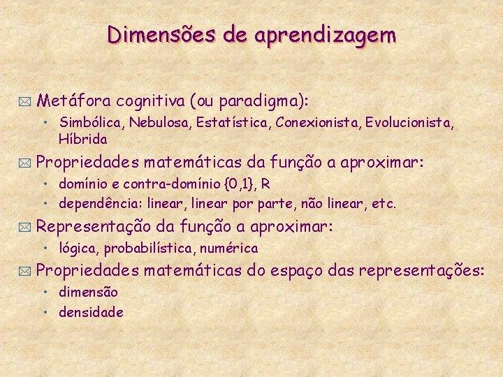 Dimensões de aprendizagem * Metáfora cognitiva (ou paradigma): • Simbólica, Nebulosa, Estatística, Conexionista, Evolucionista,