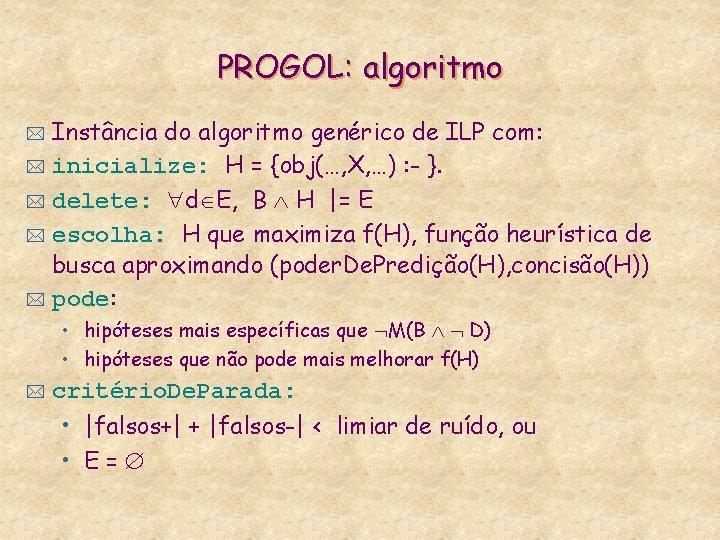 PROGOL: algoritmo Instância do algoritmo genérico de ILP com: * inicialize: H = {obj(…,