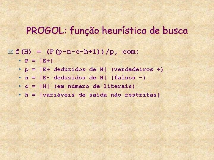 PROGOL: função heurística de busca * f(H) = (P(p-n-c-h+1))/p, com: • • • P