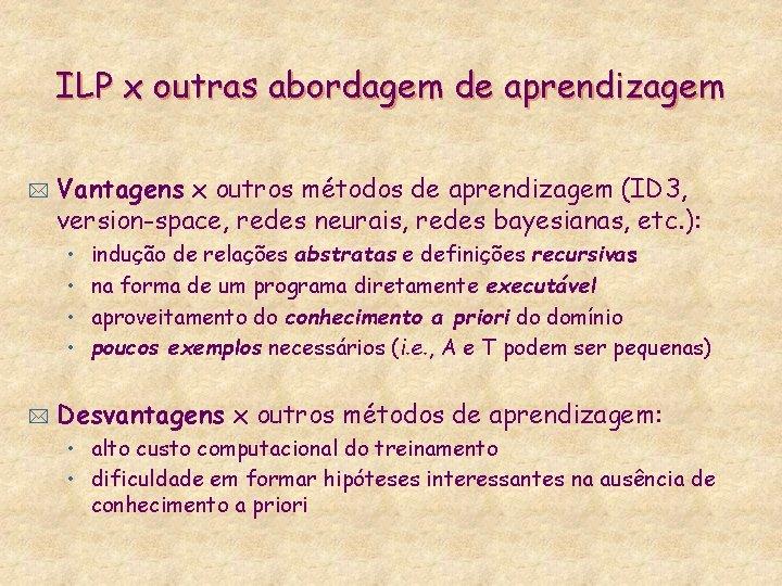 ILP x outras abordagem de aprendizagem * Vantagens x outros métodos de aprendizagem (ID