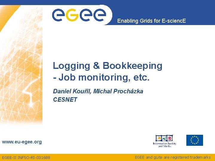 Enabling Grids for E-scienc. E Logging & Bookkeeping - Job monitoring, etc. Daniel Kouřil,