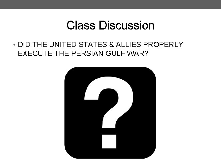 Class Discussion • DID THE UNITED STATES & ALLIES PROPERLY EXECUTE THE PERSIAN GULF
