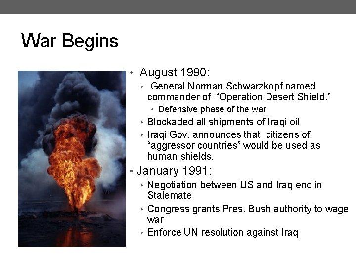 "War Begins • August 1990: • General Norman Schwarzkopf named commander of ""Operation Desert"
