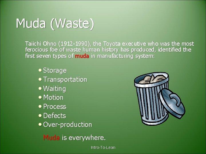 Muda (Waste) Taiichi Ohno (1912 -1990), the Toyota executive who was the most ferocious