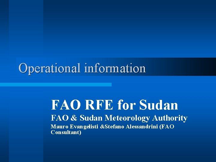 Operational information FAO RFE for Sudan FAO & Sudan Meteorology Authority Mauro Evangelisti &Stefano